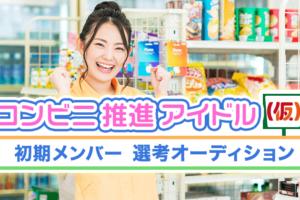 コンビニ推進アイドル(仮)初期メンバー選考オーディション募集